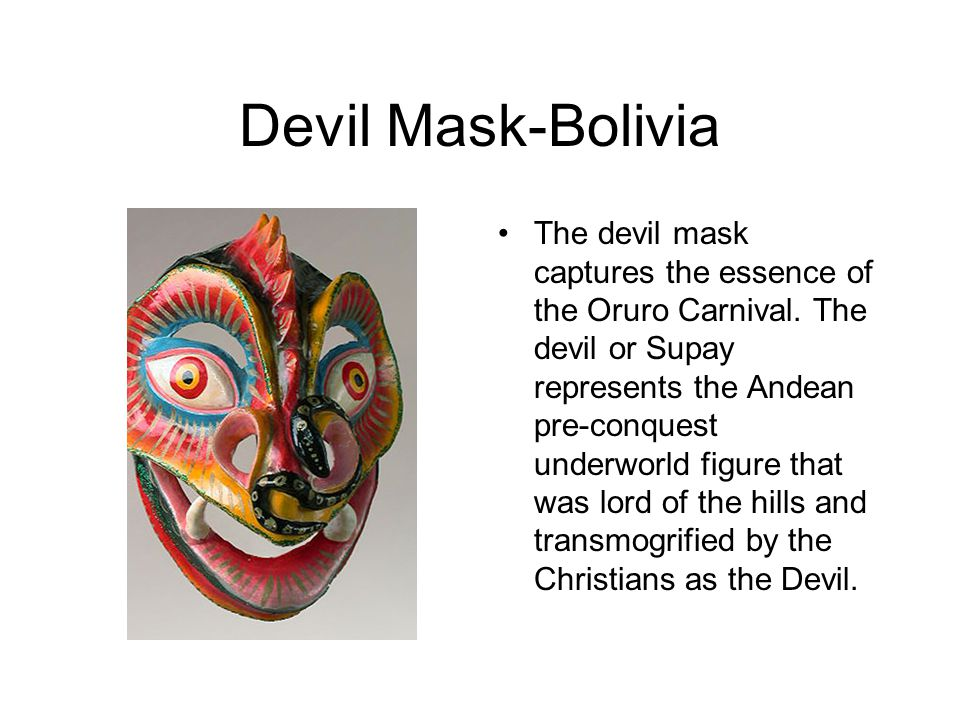 Devil Mask-Bolivia The devil mask captures the essence of the Oruro Carnival. The devil or Supay represents the Andean pre-conquest underworld figure