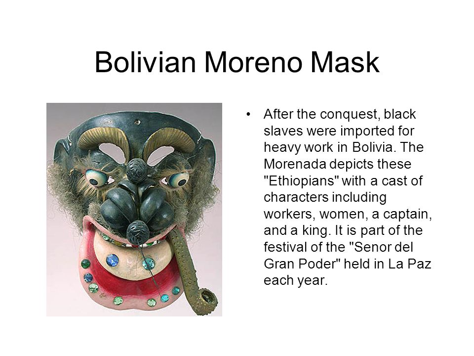 Bolivian Moreno Mask After the conquest, black slaves were imported for heavy work in Bolivia. The Morenada depicts these