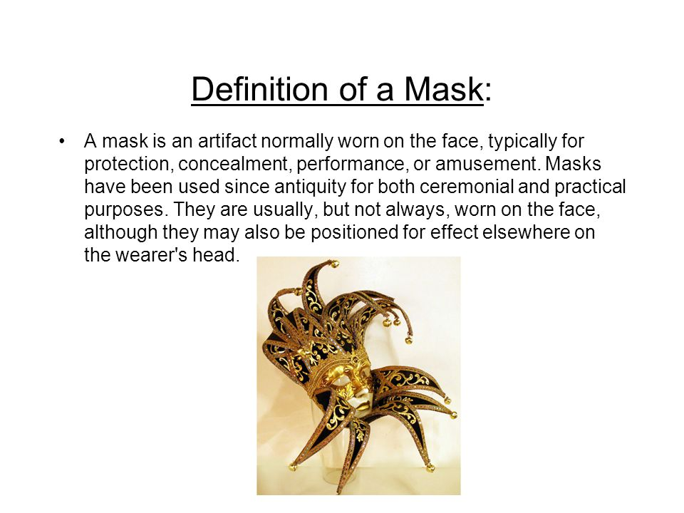 Definition of a Mask: A mask is an artifact normally worn on the face, typically for protection, concealment, performance, or amusement. Masks have be