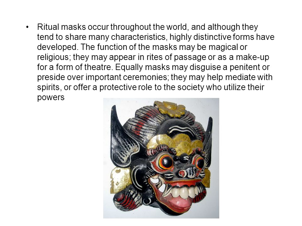 Ritual masks occur throughout the world, and although they tend to share many characteristics, highly distinctive forms have developed. The function o