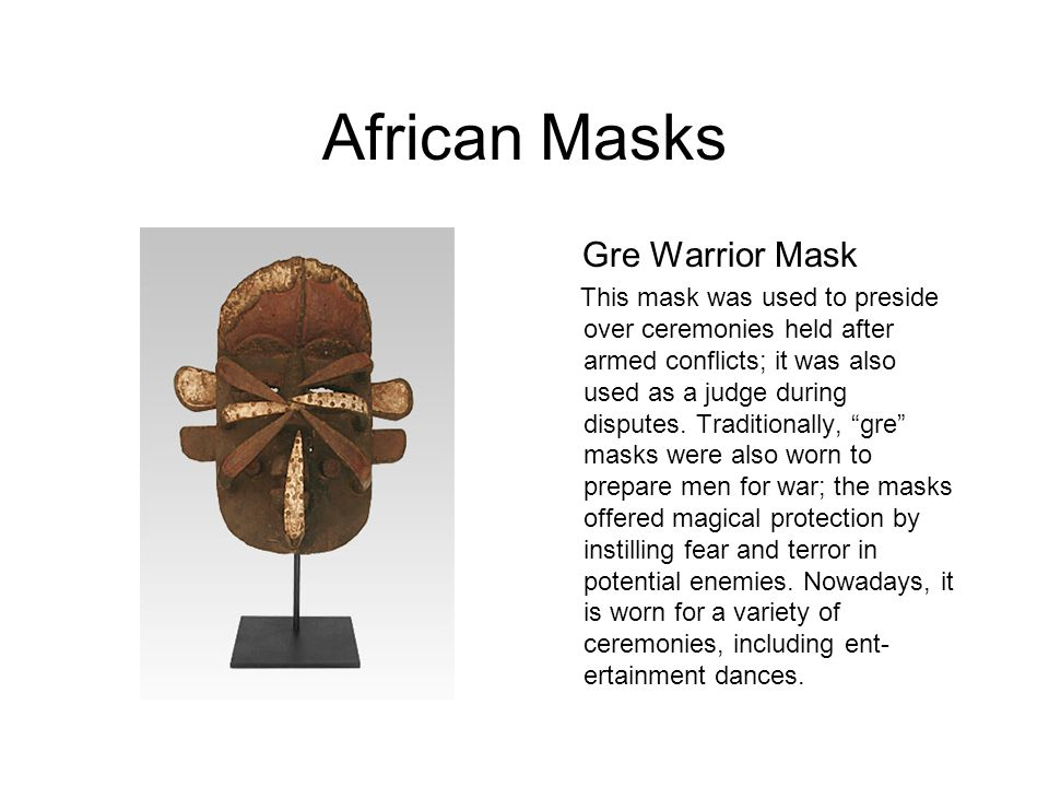 African Masks Gre Warrior Mask This mask was used to preside over ceremonies held after armed conflicts; it was also used as a judge during disputes.