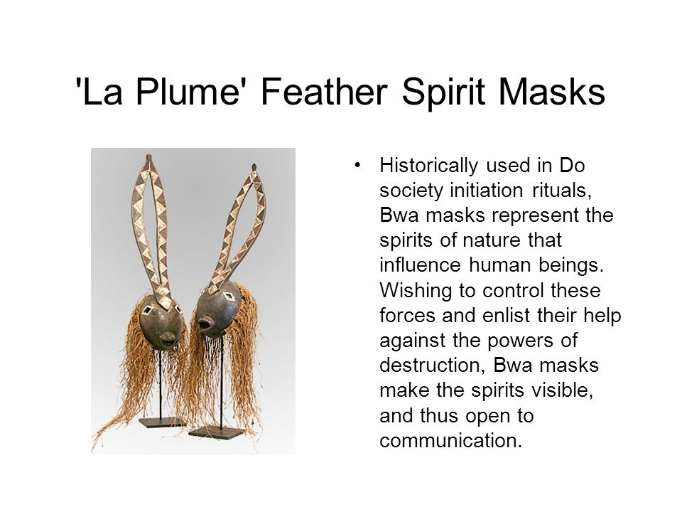 La Plume Feather Spirit Masks Historically used in Do society initiation rituals, Bwa masks represent the spirits of nature that influence human beings.