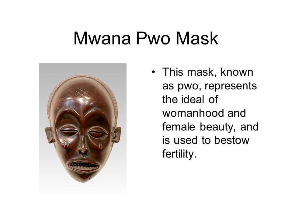 Mwana Pwo Mask This mask, known as pwo, represents the ideal of womanhood and female beauty, and is used to bestow fertility.
