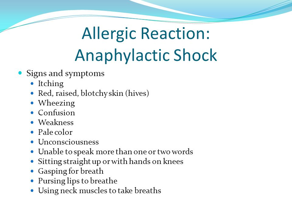 Allergic Reaction: Anaphylactic Shock Signs and symptoms Itching Red, raised, blotchy skin (hives) Wheezing Confusion Weakness Pale color Unconsciousness Unable to speak more than one or two words Sitting straight up or with hands on knees Gasping for breath Pursing lips to breathe Using neck muscles to take breaths