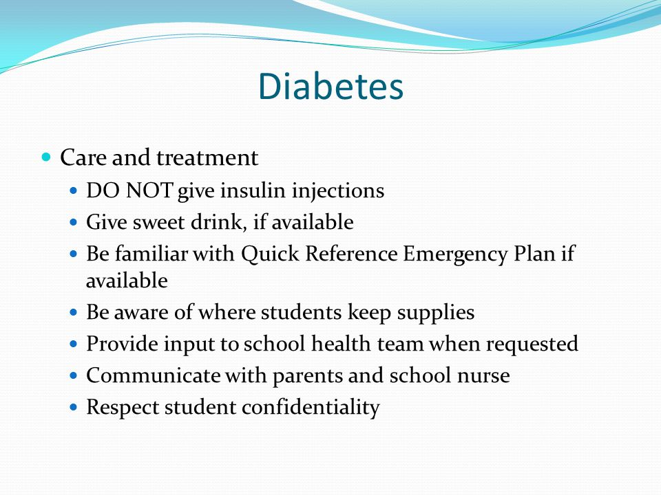 Diabetes Care and treatment DO NOT give insulin injections Give sweet drink, if available Be familiar with Quick Reference Emergency Plan if available Be aware of where students keep supplies Provide input to school health team when requested Communicate with parents and school nurse Respect student confidentiality
