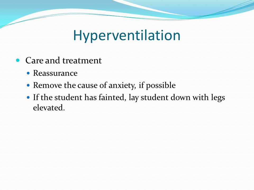 Hyperventilation Care and treatment Reassurance Remove the cause of anxiety, if possible If the student has fainted, lay student down with legs elevated.