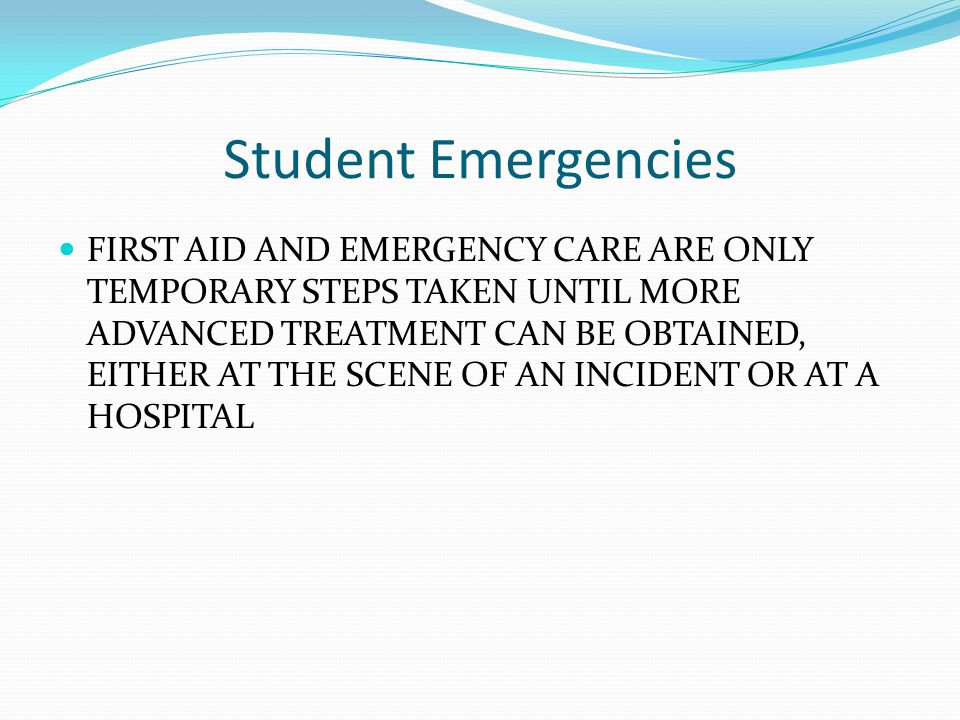 Student Emergencies FIRST AID AND EMERGENCY CARE ARE ONLY TEMPORARY STEPS TAKEN UNTIL MORE ADVANCED TREATMENT CAN BE OBTAINED, EITHER AT THE SCENE OF AN INCIDENT OR AT A HOSPITAL