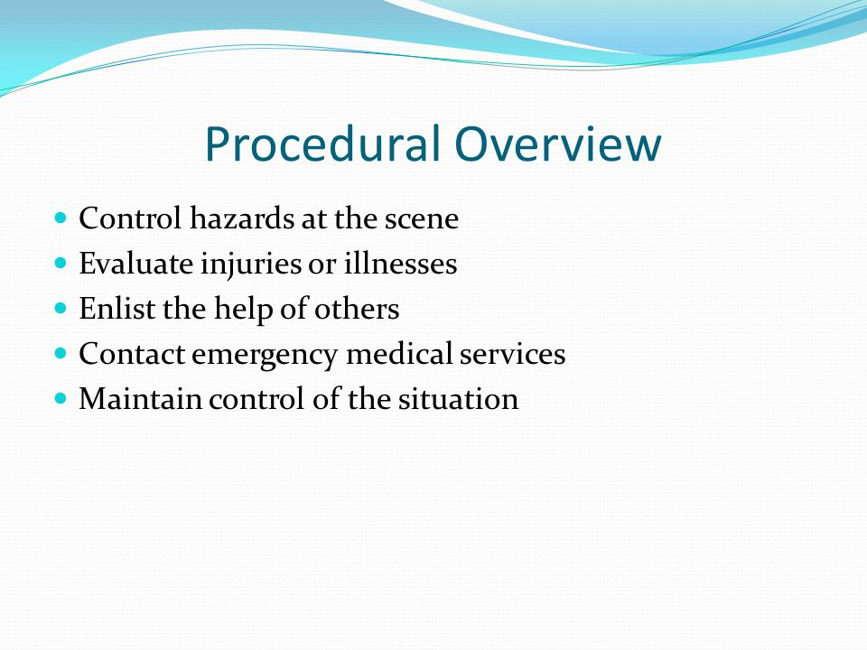 Procedural Overview Control hazards at the scene Evaluate injuries or illnesses Enlist the help of others Contact emergency medical services Maintain control of the situation