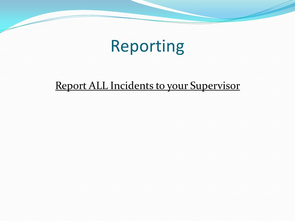 Reporting Report ALL Incidents to your Supervisor