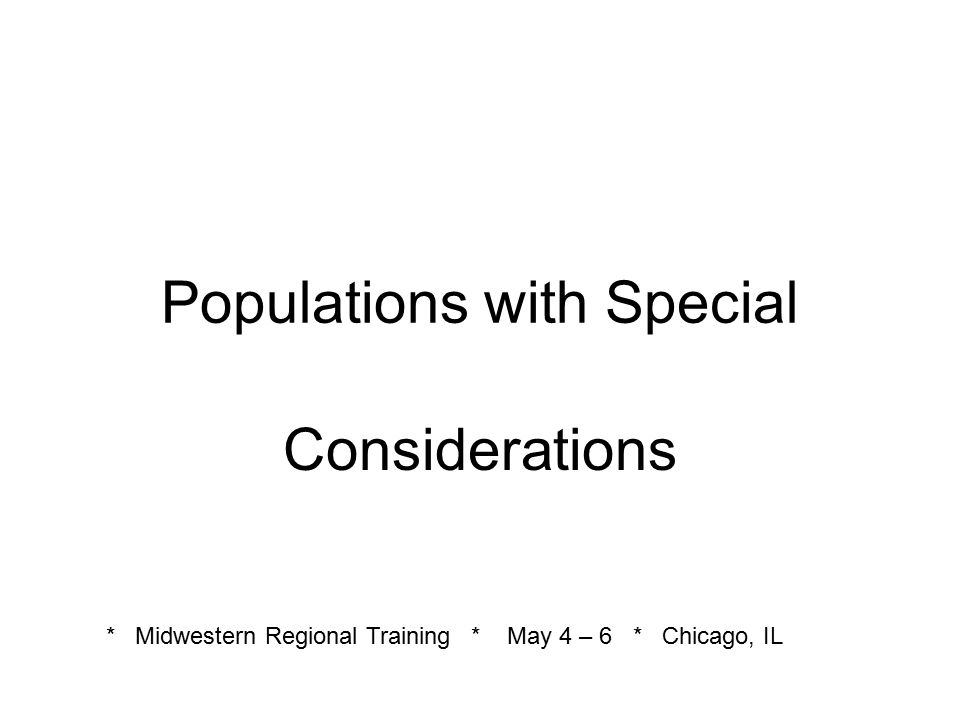 Recommendations for Working with Populations with Special Considerations (cont.) Learn all about the community, strengths and weaknesses Use the communication style of the community Maintain your awareness as you work with a special population.