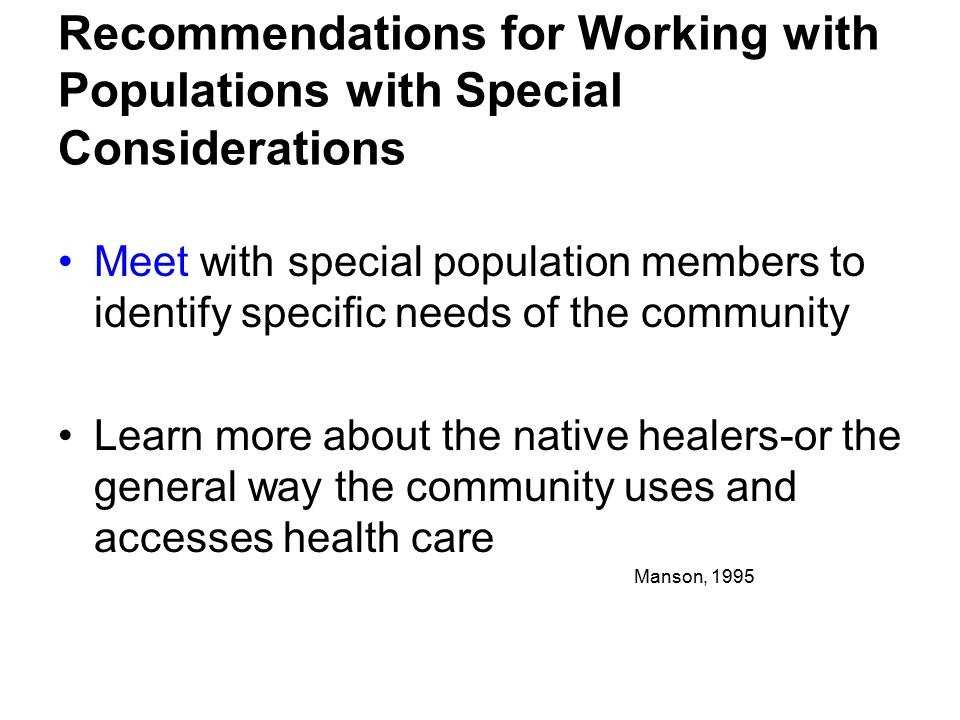 Meet with special population members to identify specific needs of the community Learn more about the native healers-or the general way the community uses and accesses health care Recommendations for Working with Populations with Special Considerations Manson, 1995