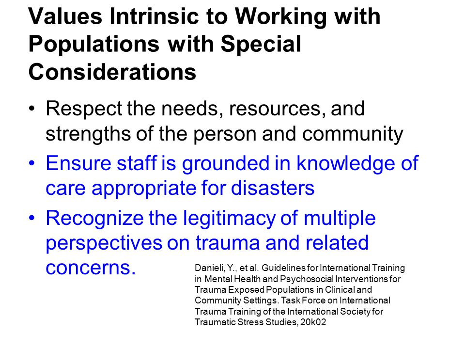 Values Intrinsic to Working with Populations with Special Considerations Respect the needs, resources, and strengths of the person and community Ensure staff is grounded in knowledge of care appropriate for disasters Recognize the legitimacy of multiple perspectives on trauma and related concerns.