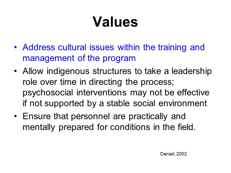 Values Address cultural issues within the training and management of the program Allow indigenous structures to take a leadership role over time in directing the process; psychosocial interventions may not be effective if not supported by a stable social environment Ensure that personnel are practically and mentally prepared for conditions in the field.
