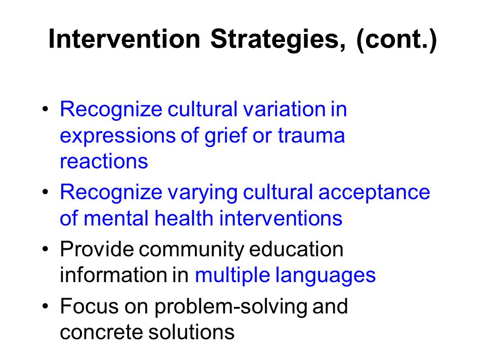 Intervention Strategies, (cont.) Recognize cultural variation in expressions of grief or trauma reactions Recognize varying cultural acceptance of mental health interventions Provide community education information in multiple languages Focus on problem-solving and concrete solutions