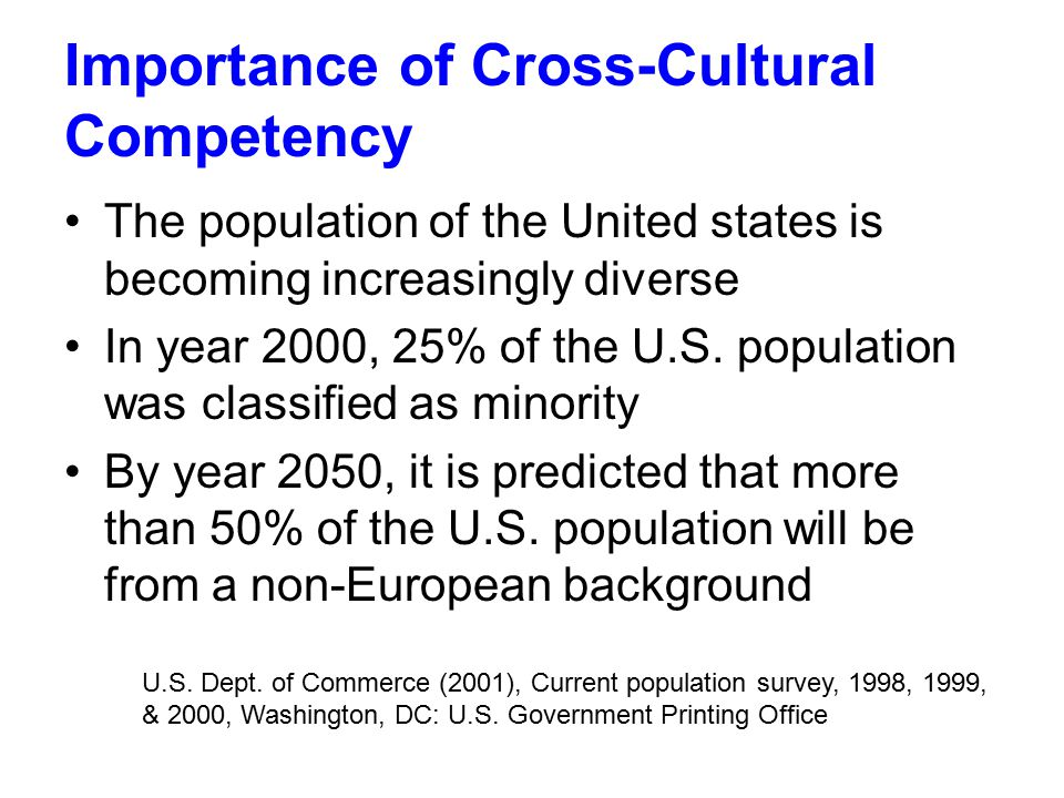 Importance of Cross-Cultural Competency The population of the United states is becoming increasingly diverse In year 2000, 25% of the U.S.