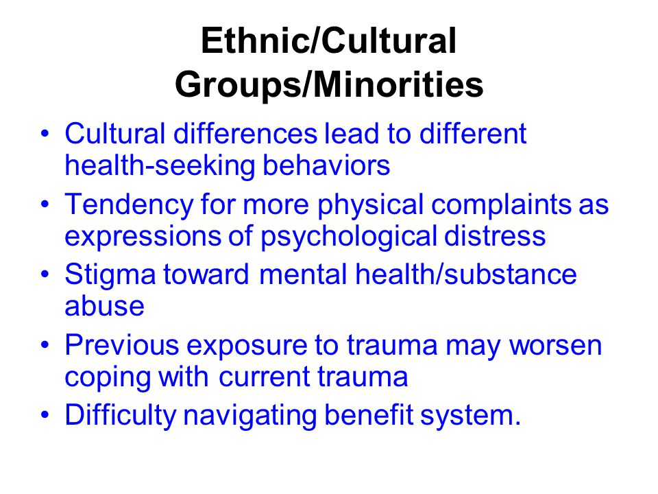 Ethnic/Cultural Groups/Minorities Cultural differences lead to different health-seeking behaviors Tendency for more physical complaints as expressions of psychological distress Stigma toward mental health/substance abuse Previous exposure to trauma may worsen coping with current trauma Difficulty navigating benefit system.
