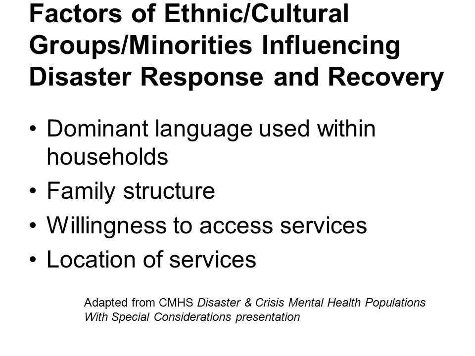 Factors of Ethnic/Cultural Groups/Minorities Influencing Disaster Response and Recovery Dominant language used within households Family structure Willingness to access services Location of services Adapted from CMHS Disaster & Crisis Mental Health Populations With Special Considerations presentation
