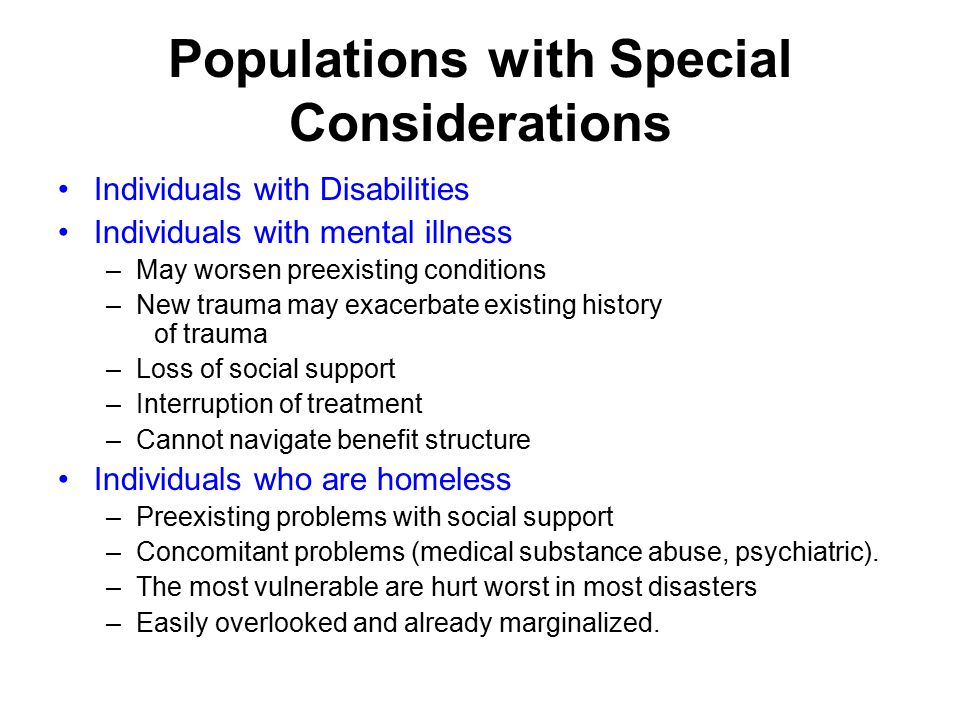 Populations with Special Considerations Individuals with Disabilities Individuals with mental illness –May worsen preexisting conditions –New trauma may exacerbate existing history of trauma –Loss of social support –Interruption of treatment –Cannot navigate benefit structure Individuals who are homeless –Preexisting problems with social support –Concomitant problems (medical substance abuse, psychiatric).
