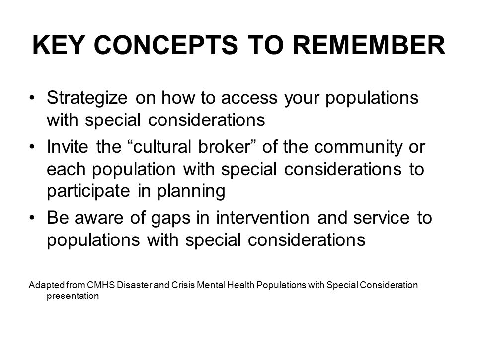 KEY CONCEPTS TO REMEMBER Strategize on how to access your populations with special considerations Invite the cultural broker of the community or each population with special considerations to participate in planning Be aware of gaps in intervention and service to populations with special considerations Adapted from CMHS Disaster and Crisis Mental Health Populations with Special Consideration presentation
