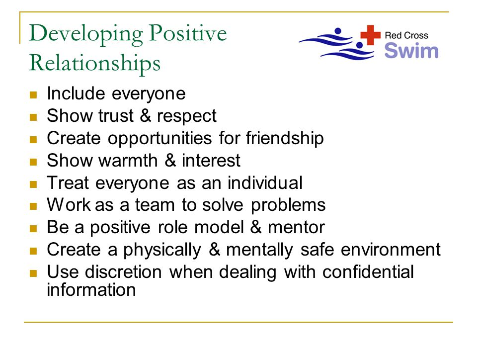 Developing Positive Relationships Include everyone Show trust & respect Create opportunities for friendship Show warmth & interest Treat everyone as a