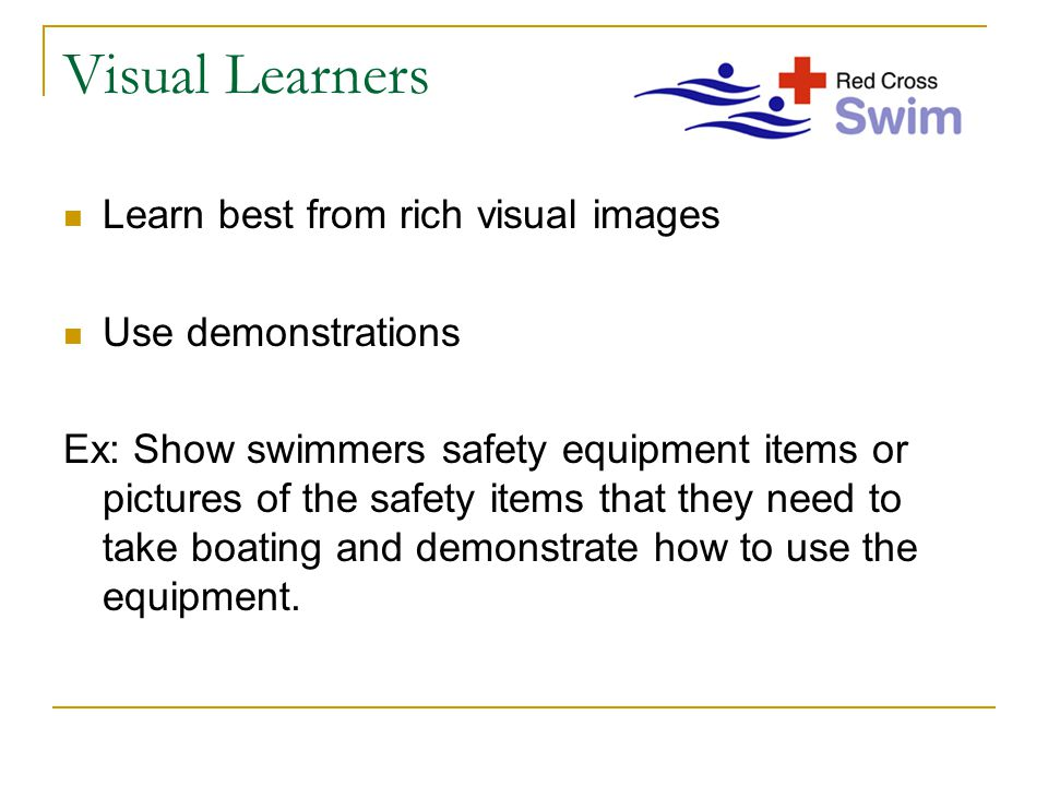 Visual Learners Learn best from rich visual images Use demonstrations Ex: Show swimmers safety equipment items or pictures of the safety items that they need to take boating and demonstrate how to use the equipment.