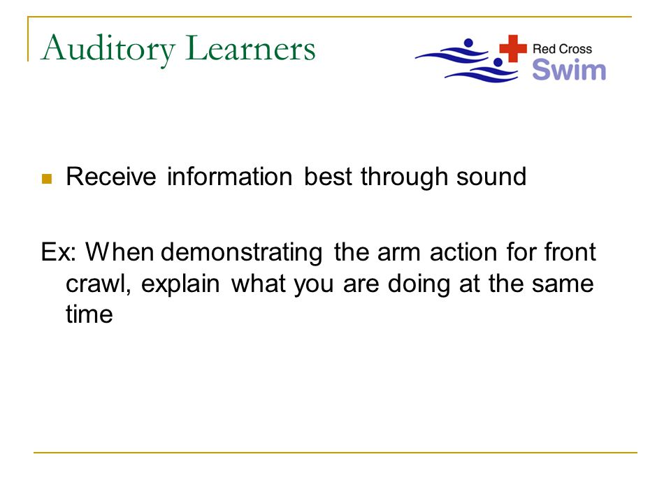 Auditory Learners Receive information best through sound Ex: When demonstrating the arm action for front crawl, explain what you are doing at the same time