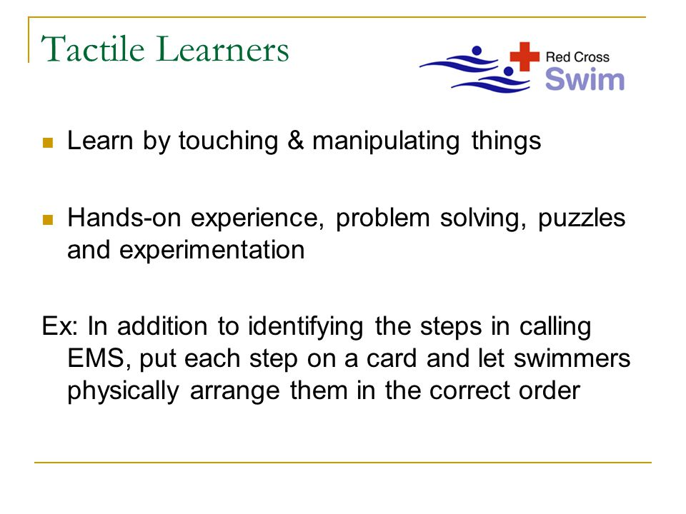 Tactile Learners Learn by touching & manipulating things Hands-on experience, problem solving, puzzles and experimentation Ex: In addition to identifying the steps in calling EMS, put each step on a card and let swimmers physically arrange them in the correct order