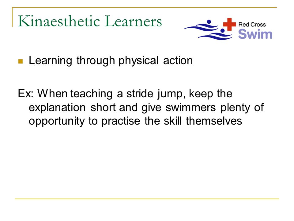 Kinaesthetic Learners Learning through physical action Ex: When teaching a stride jump, keep the explanation short and give swimmers plenty of opportunity to practise the skill themselves