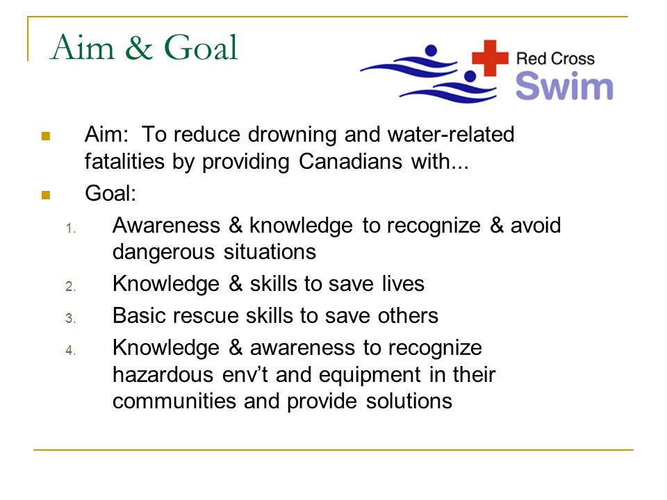Aim & Goal Aim: To reduce drowning and water-related fatalities by providing Canadians with... Goal: 1. Awareness & knowledge to recognize & avoid dan