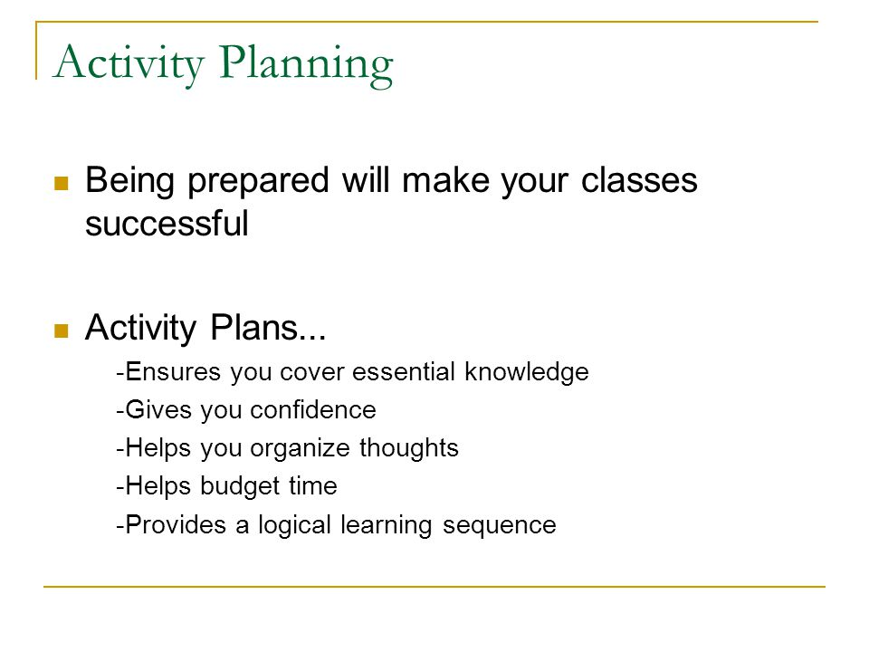 Activity Planning Being prepared will make your classes successful Activity Plans... -Ensures you cover essential knowledge -Gives you confidence -Hel