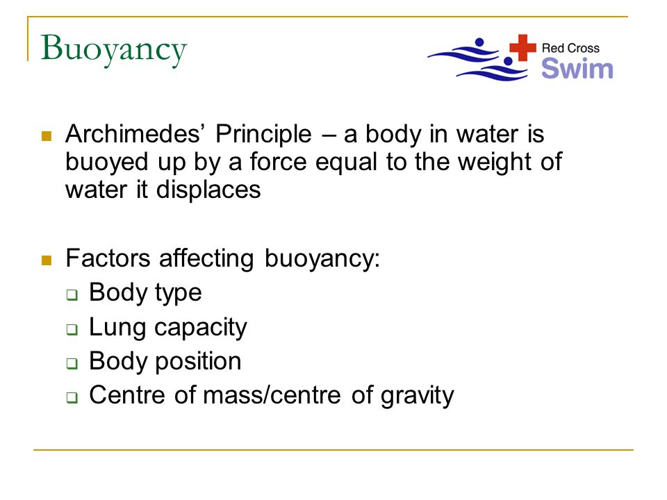Buoyancy Archimedes' Principle – a body in water is buoyed up by a force equal to the weight of water it displaces Factors affecting buoyancy:  Body