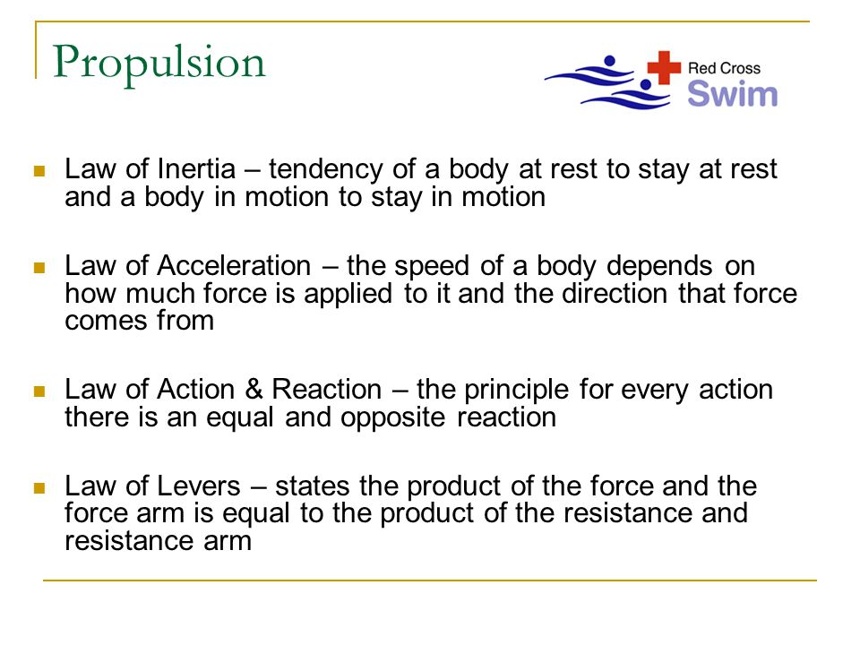 Propulsion Law of Inertia – tendency of a body at rest to stay at rest and a body in motion to stay in motion Law of Acceleration – the speed of a body depends on how much force is applied to it and the direction that force comes from Law of Action & Reaction – the principle for every action there is an equal and opposite reaction Law of Levers – states the product of the force and the force arm is equal to the product of the resistance and resistance arm