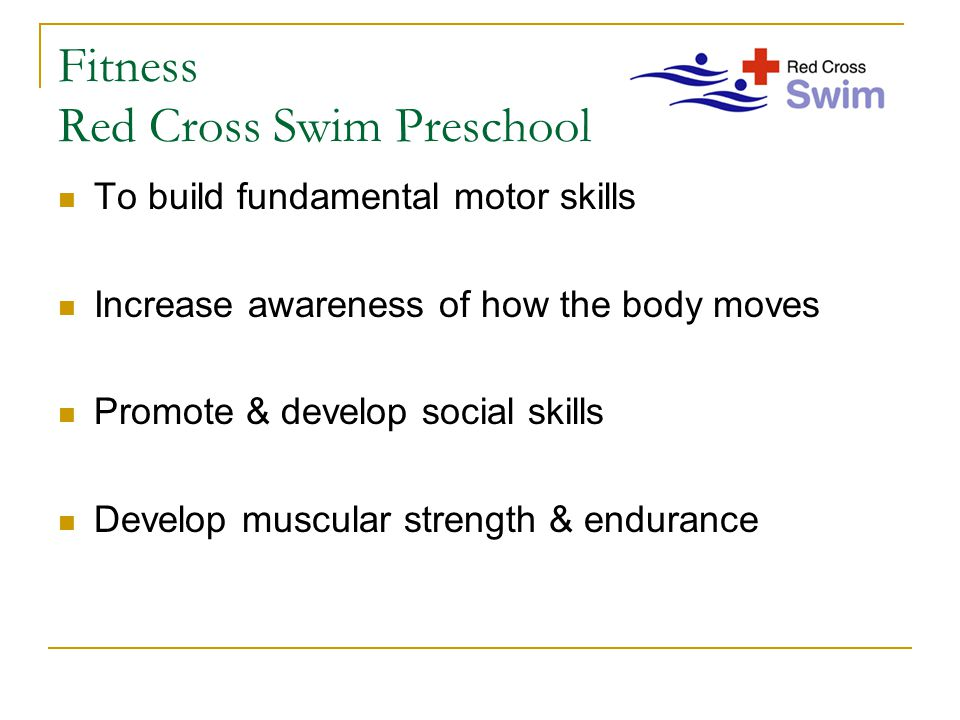 Fitness Red Cross Swim Preschool To build fundamental motor skills Increase awareness of how the body moves Promote & develop social skills Develop muscular strength & endurance