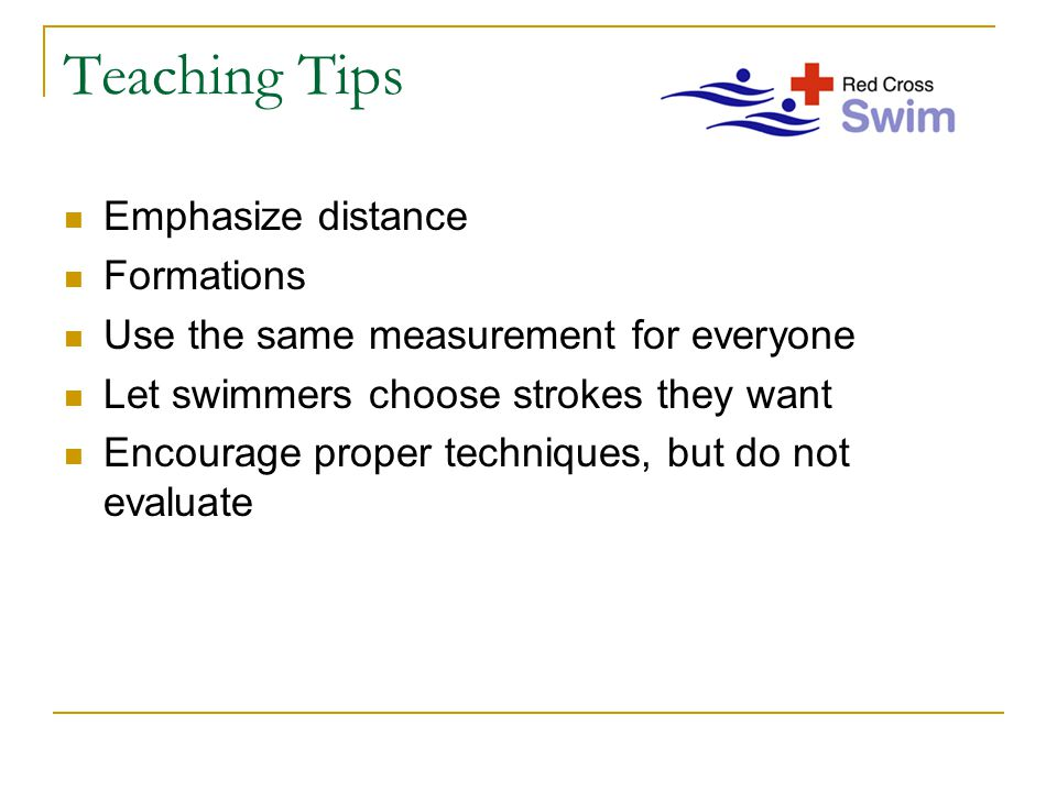 Teaching Tips Emphasize distance Formations Use the same measurement for everyone Let swimmers choose strokes they want Encourage proper techniques, but do not evaluate