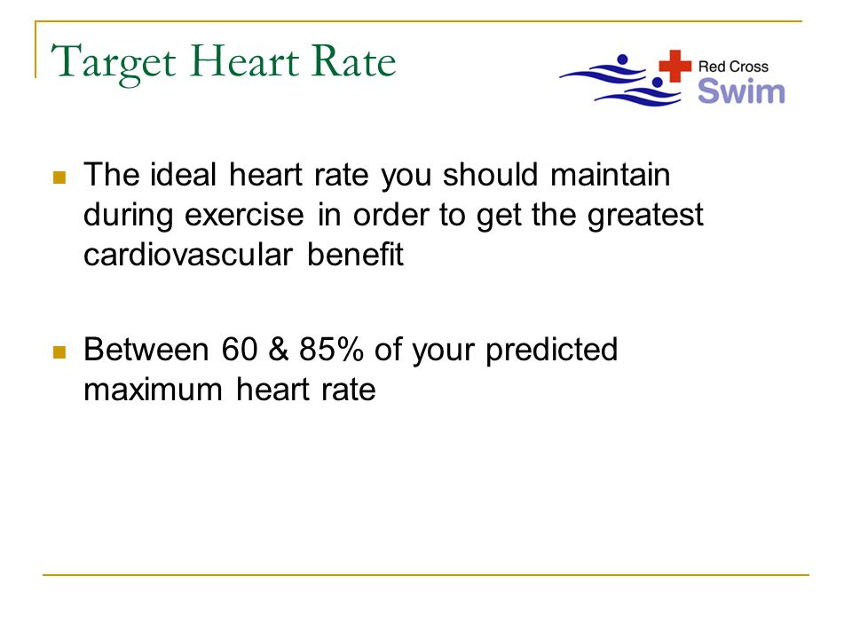 Target Heart Rate The ideal heart rate you should maintain during exercise in order to get the greatest cardiovascular benefit Between 60 & 85% of your predicted maximum heart rate