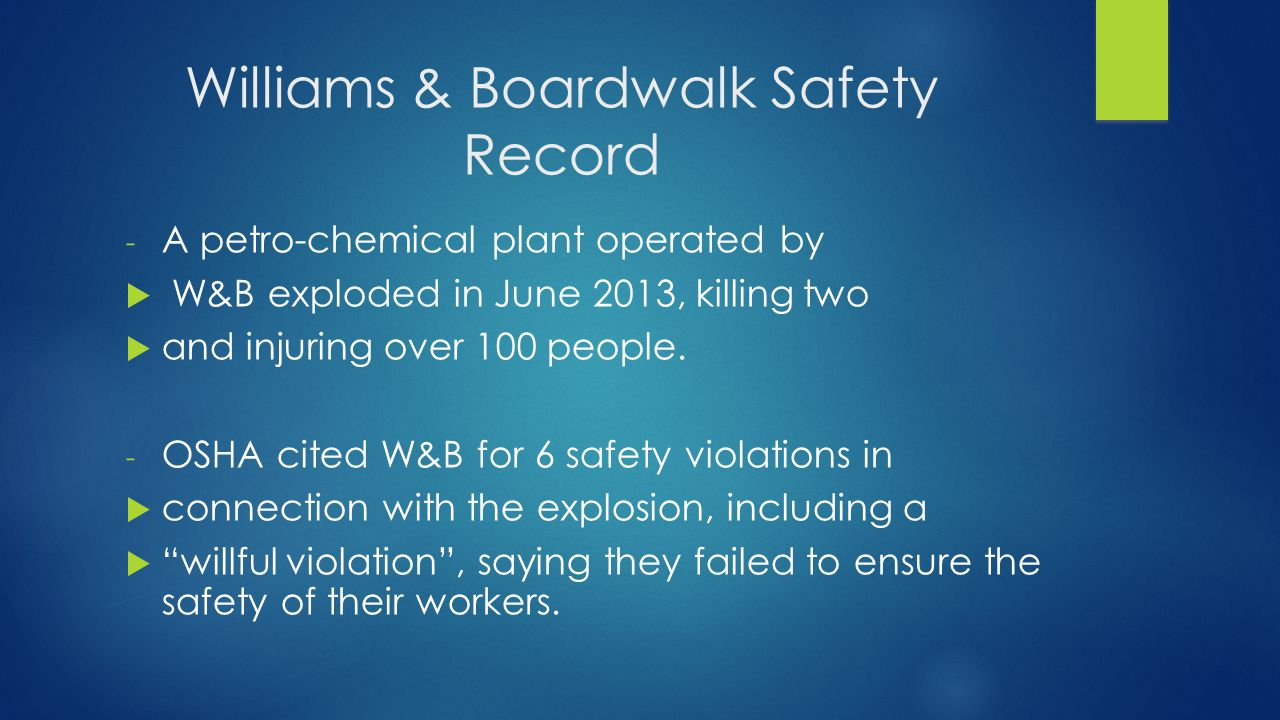 Williams & Boardwalk Safety Record - A petro-chemical plant operated by  W&B exploded in June 2013, killing two  and injuring over 100 people.