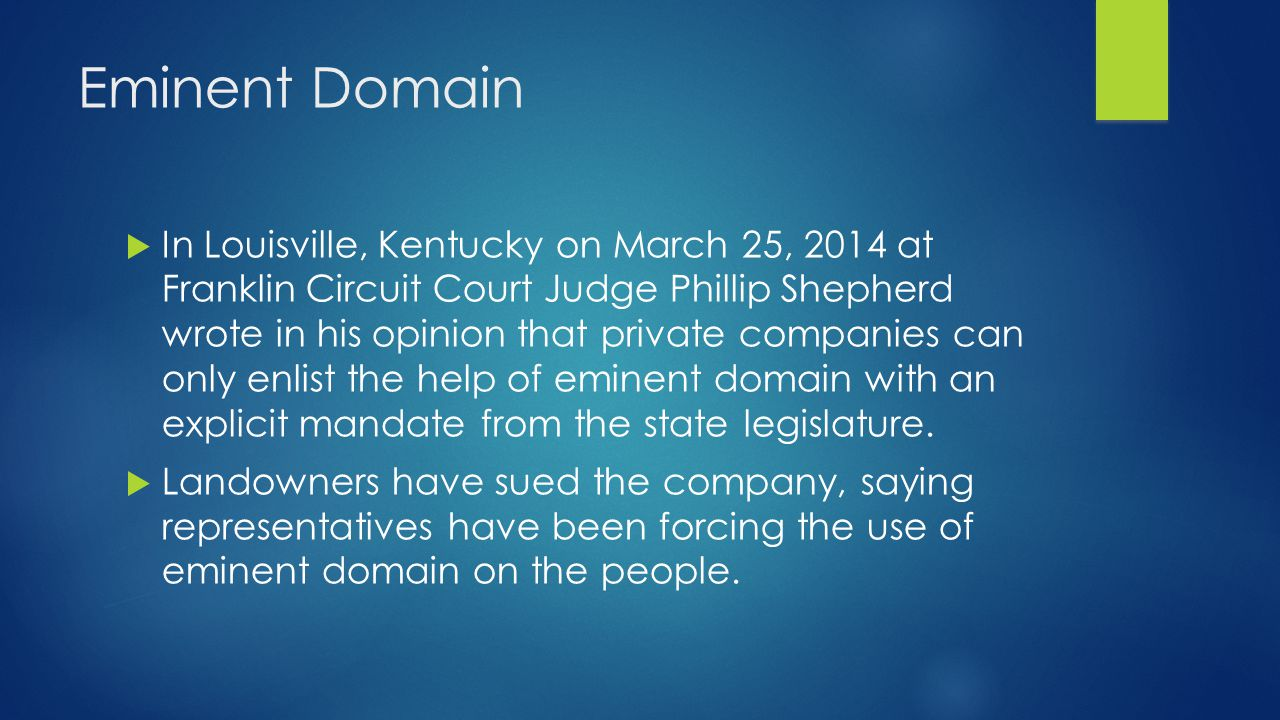 Eminent Domain  In Louisville, Kentucky on March 25, 2014 at Franklin Circuit Court Judge Phillip Shepherd wrote in his opinion that private companies can only enlist the help of eminent domain with an explicit mandate from the state legislature.