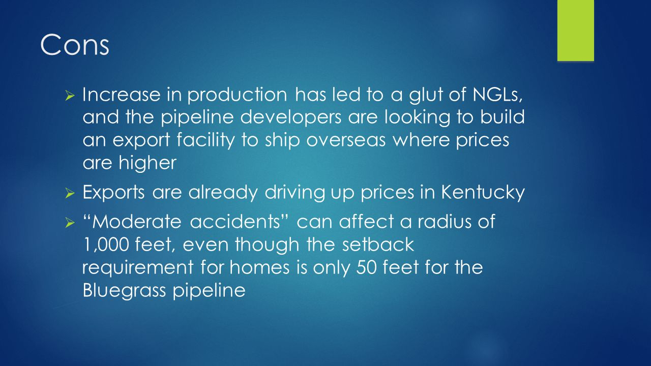 Cons  Increase in production has led to a glut of NGLs, and the pipeline developers are looking to build an export facility to ship overseas where prices are higher  Exports are already driving up prices in Kentucky  Moderate accidents can affect a radius of 1,000 feet, even though the setback requirement for homes is only 50 feet for the Bluegrass pipeline