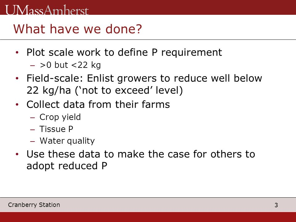 3 Cranberry Station What have we done? Plot scale work to define P requirement – >0 but <22 kg Field-scale: Enlist growers to reduce well below 22 kg/