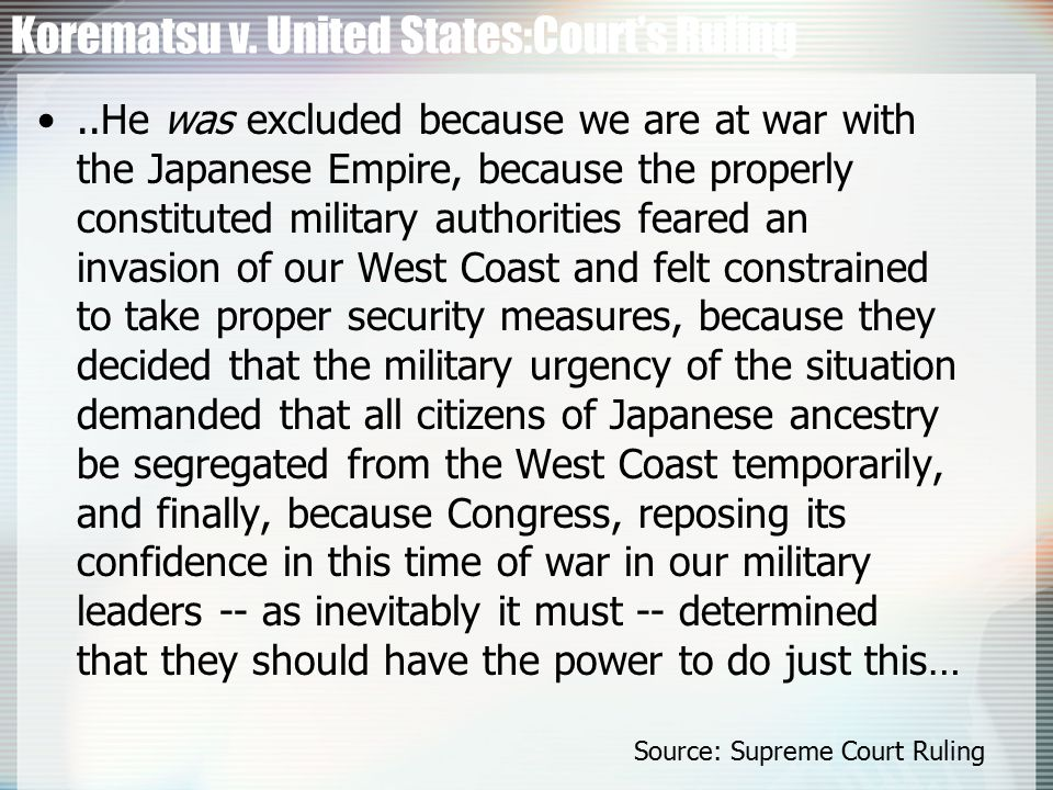 Korematsu v. United States:Court's Ruling..He was excluded because we are at war with the Japanese Empire, because the properly constituted military a