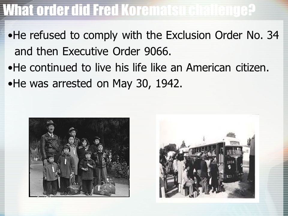 What order did Fred Korematsu challenge.He refused to comply with the Exclusion Order No.