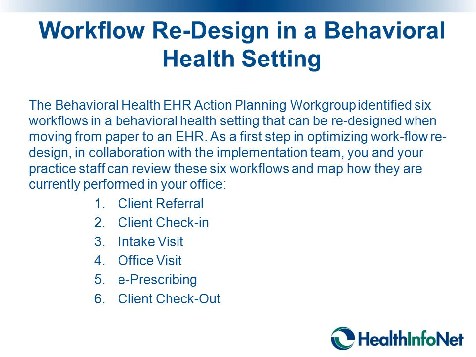 Workflow Re-Design in a Behavioral Health Setting The Behavioral Health EHR Action Planning Workgroup identified six workflows in a behavioral health