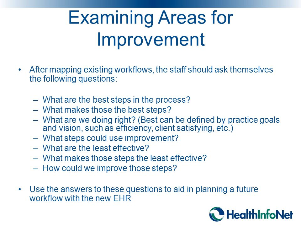 Examining Areas for Improvement After mapping existing workflows, the staff should ask themselves the following questions: –What are the best steps in