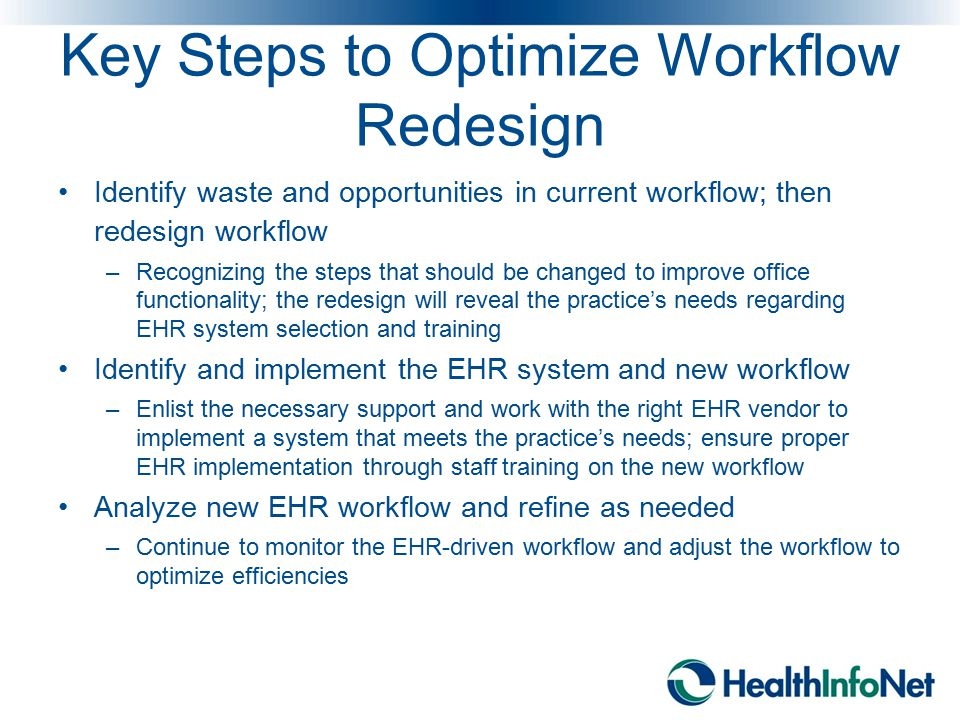 Key Steps to Optimize Workflow Redesign Identify waste and opportunities in current workflow; then redesign workflow –Recognizing the steps that shoul