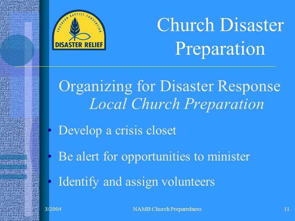 3/2004NAMB Church Preparedness11 Church Disaster Preparation Organizing for Disaster Response Local Church Preparation Develop a crisis closet Be alert for opportunities to minister Identify and assign volunteers