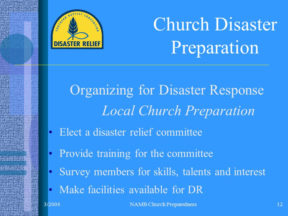 3/2004NAMB Church Preparedness12 Church Disaster Preparation Organizing for Disaster Response Local Church Preparation Elect a disaster relief committee Provide training for the committee Survey members for skills, talents and interest Make facilities available for DR