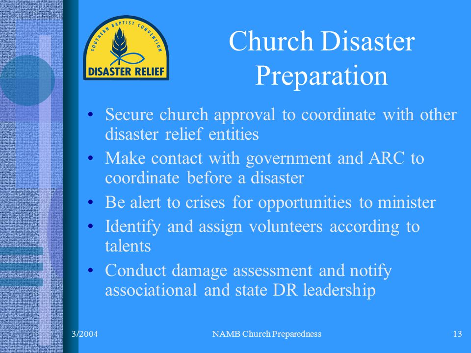 3/2004NAMB Church Preparedness13 Secure church approval to coordinate with other disaster relief entities Make contact with government and ARC to coordinate before a disaster Be alert to crises for opportunities to minister Identify and assign volunteers according to talents Conduct damage assessment and notify associational and state DR leadership Church Disaster Preparation