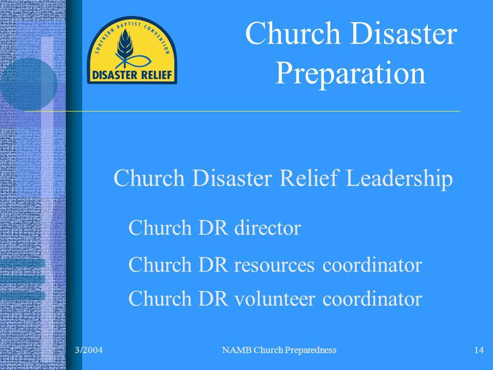 3/2004NAMB Church Preparedness14 Church Disaster Preparation Church Disaster Relief Leadership Church DR director Church DR resources coordinator Church DR volunteer coordinator