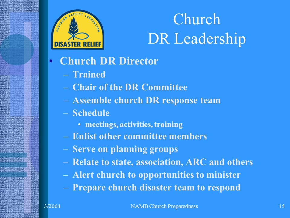 3/2004NAMB Church Preparedness15 Church DR Leadership Church DR Director –Trained –Chair of the DR Committee –Assemble church DR response team –Schedule meetings, activities, training –Enlist other committee members –Serve on planning groups –Relate to state, association, ARC and others –Alert church to opportunities to minister –Prepare church disaster team to respond