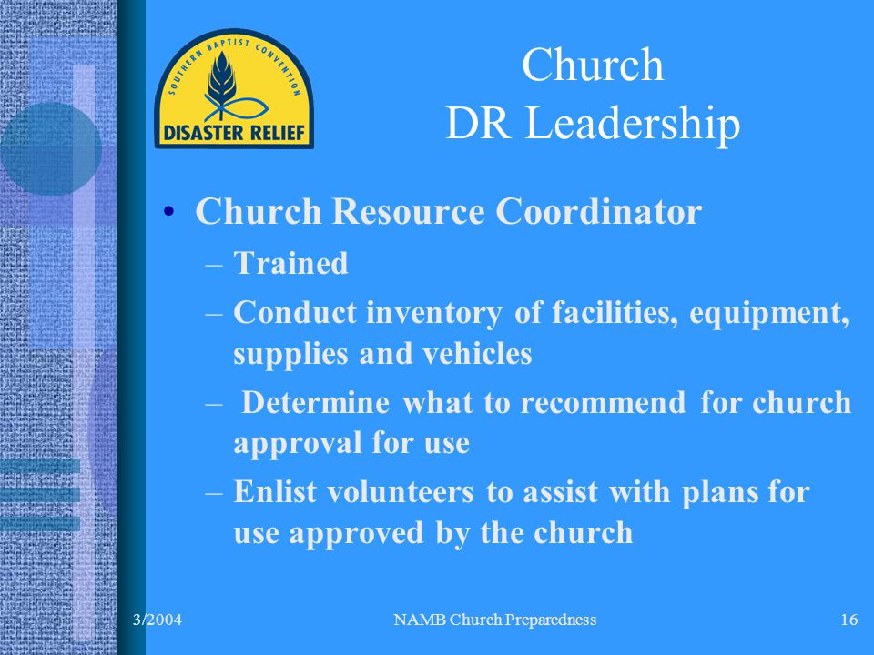 3/2004NAMB Church Preparedness16 Church Resource Coordinator –Trained –Conduct inventory of facilities, equipment, supplies and vehicles – Determine what to recommend for church approval for use –Enlist volunteers to assist with plans for use approved by the church Church DR Leadership